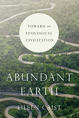 Eileen Crist, Abundant Earth: Toward and Ecological Civilization. Chicago: University of Chicago Press, 2019.