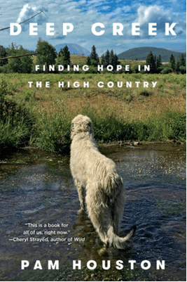 Deep Creek: Finding Hope in the High Country, by Pam Houston, New York: W. W. Norton & Company, 2019.