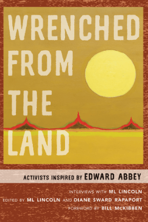 Wrenched from the Land: Activists Inspired by Edward Abbey, Interviews with ML Lincoln. Albuquerque, NM: University of New Mexico Press, 2020.
